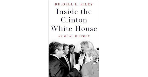 Inside the Clinton White House : An Oral History (Hardcover) (Russell L. Riley) - image 1 of 1