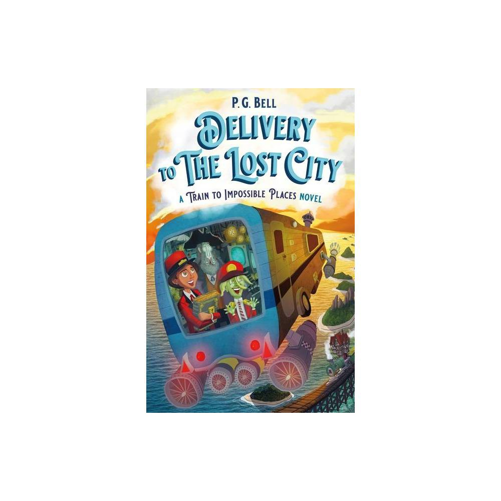 Delivery To The Lost City A Train To Impossible Places Novel Train To Impossible Places 3 By P G Bell Hardcover