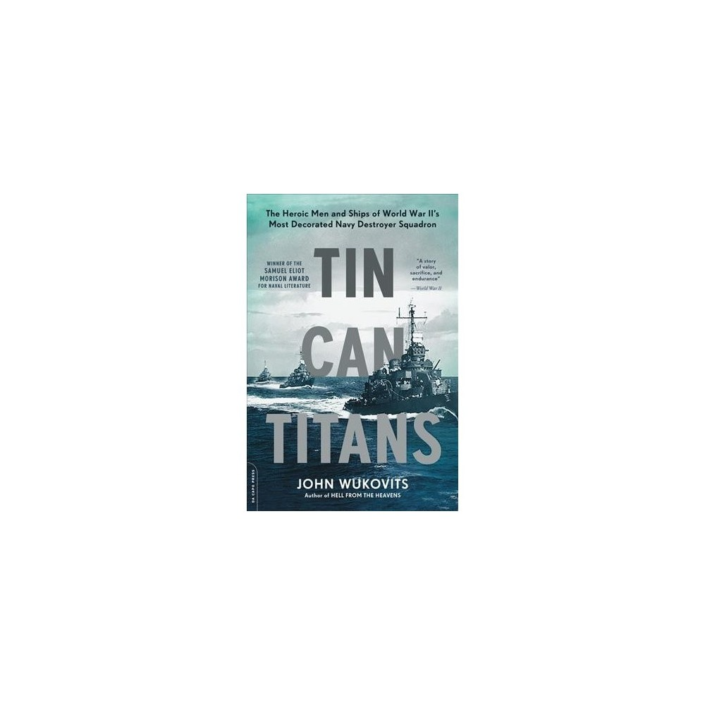 Tin Can Titans : The Heroic Men and Ships of World War II's Most Decorated Navy Destroyer Squadron