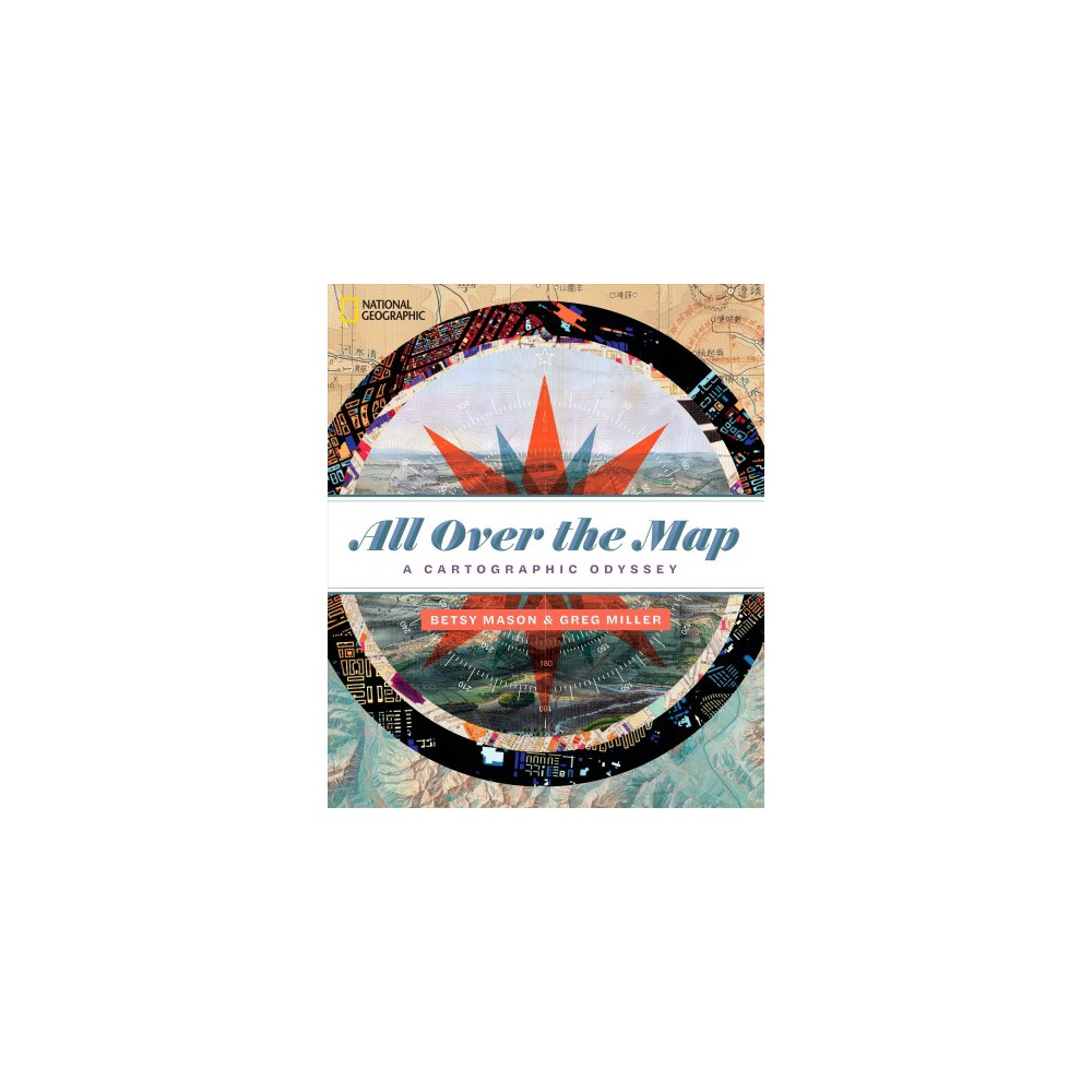 All over the Map : A Cartographic Odyssey - by Betsy Mason & Greg Miller (Hardcover)