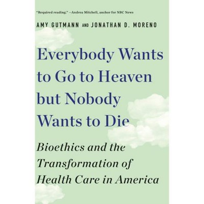 Everybody Wants to Go to Heaven But Nobody Wants to Die - by  Amy Gutmann & Jonathan D Moreno (Paperback)