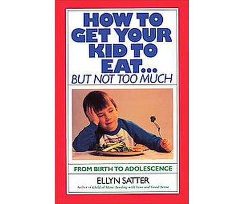How to Get Your Kid to Eat but Not Too Much (Paperback) (Ellyn Satter) - image 1 of 1