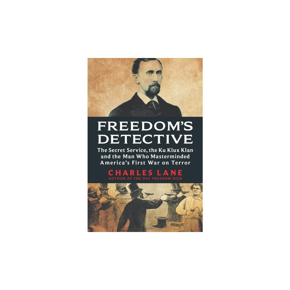 Freedom's Detective : The Secret Service, the Ku Klux Klan and the Man Who Masterminded America's First