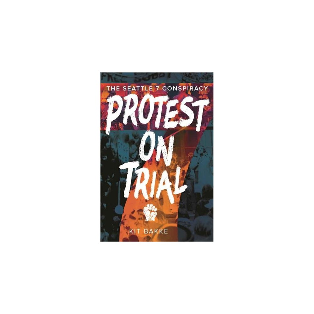 Protest on Trial : The Seattle 7 Conspiracy - by Kit Bakke (Paperback)