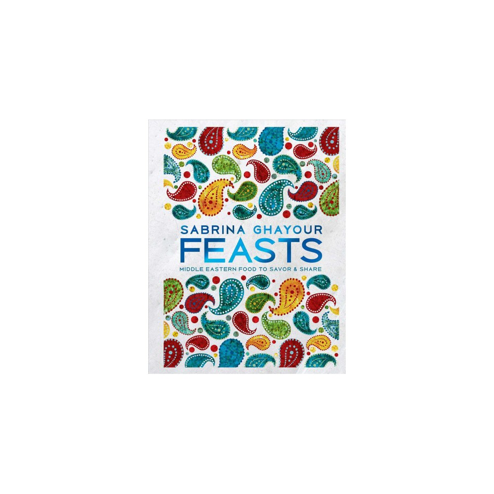 Feasts : Middle Eastern Food to Savor & Share - by Sabrina Ghayour (Hardcover)