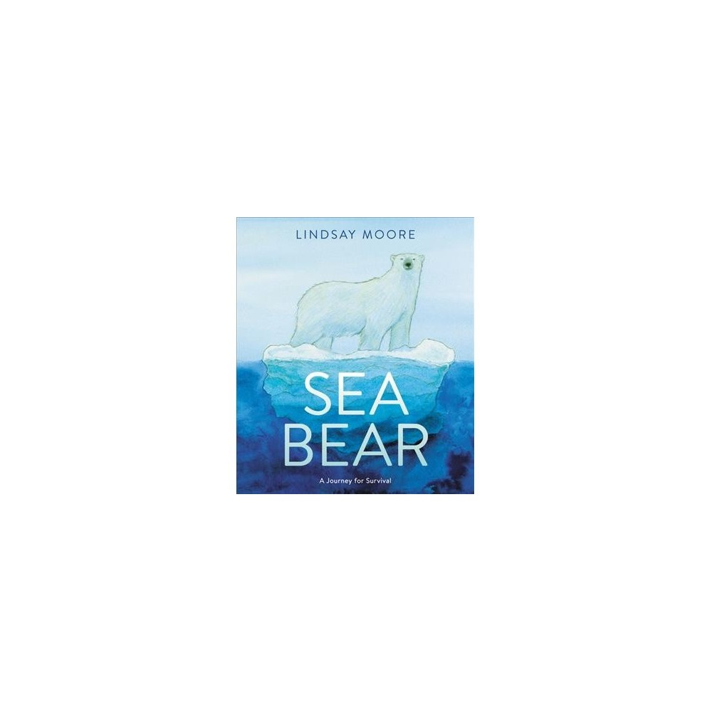 Sea Bear : A Journey for Survival - by Lindsay Moore (School And Library)