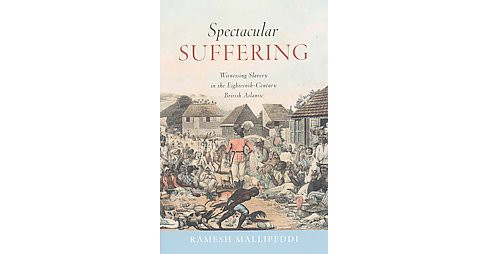 Spectacular Suffering : Witnessing Slavery in the Eighteenth-Century British Atlantic (Hardcover) - image 1 of 1