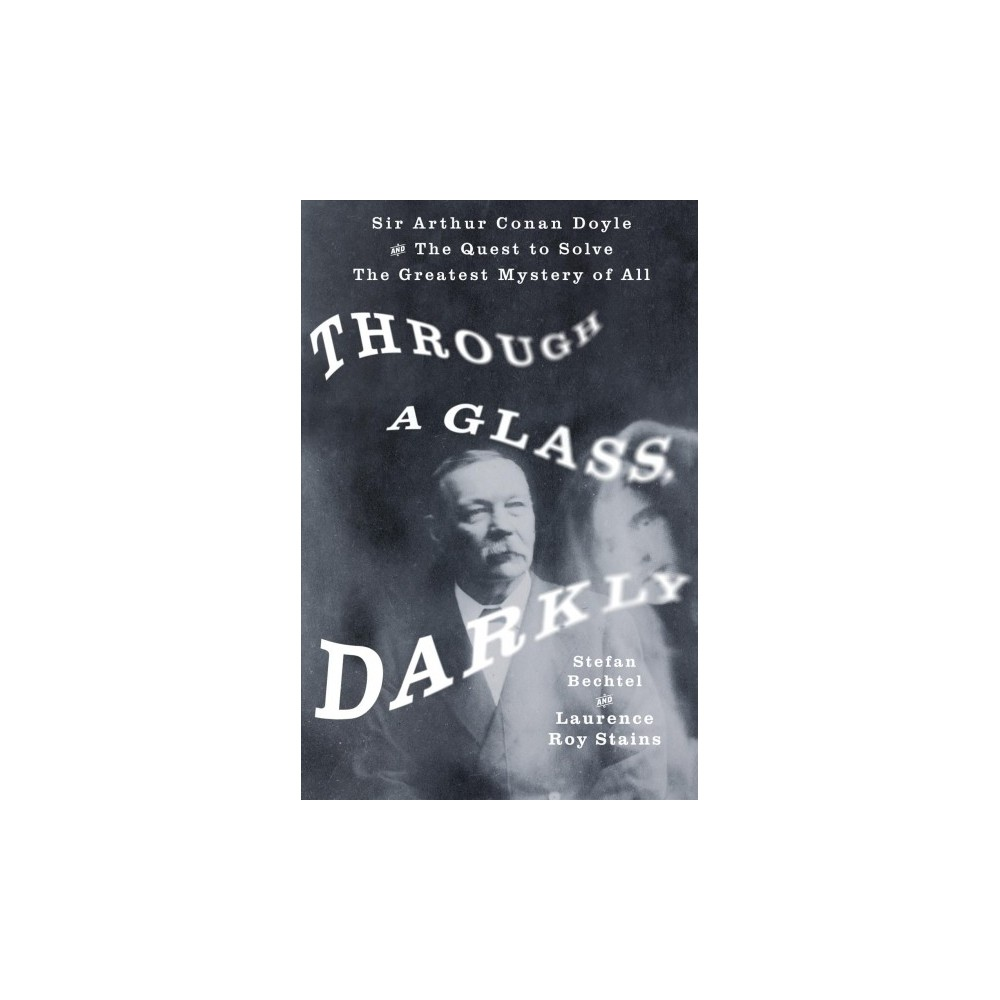Through a Glass, Darkly : Sir Arthur Conan Doyle and the Quest to Solve the Greatest Mystery of All