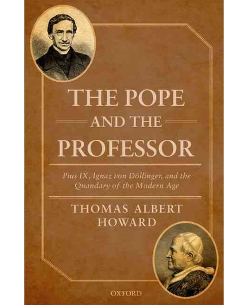 Pope and the Professor : Pius IX, Ignaz Von Dollinger, and the Quandary of the Modern Age (Hardcover) - image 1 of 1