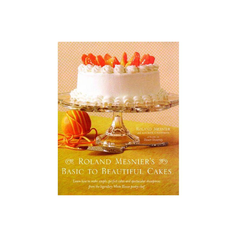 Roland Mesnier S Basic To Beautiful Cakes By Roland Mesnier Lauren Chattman Paperback