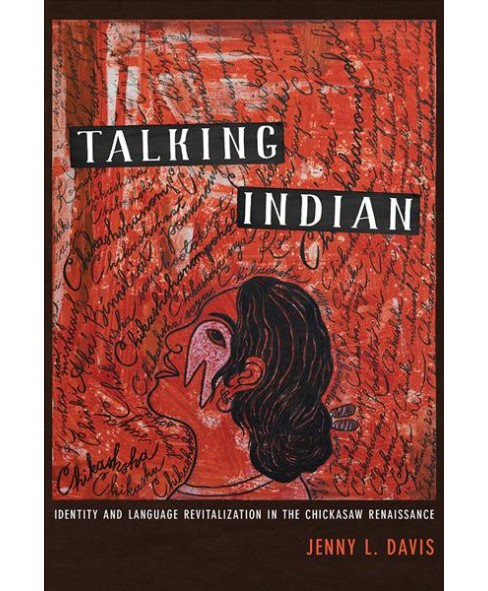 Talking Indian : Identity and Language Revitalization in the Chickasaw Renaissance -  (Hardcover) - image 1 of 1