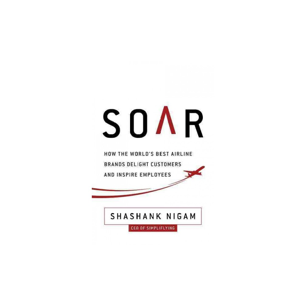 Soar : How the Best Airline Brands Delight Customers and Inspire Employees (Hardcover) (Shashank Nigam)