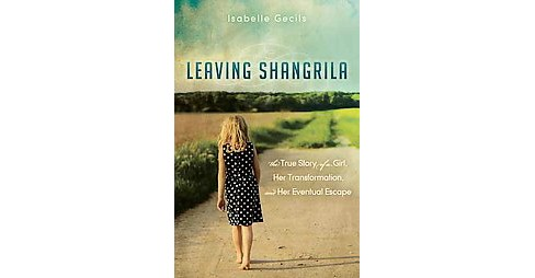 Leaving Shangrila : The True Story of a Girl, Her Transformation and Her Eventual Escape (Paperback) - image 1 of 1