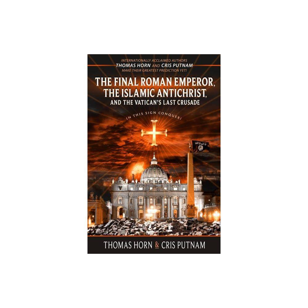 The Final Roman Emperor The Islamic Antichrist And The Vatican S Last Crusade By Thomas Horn Cris Putnam Paperback