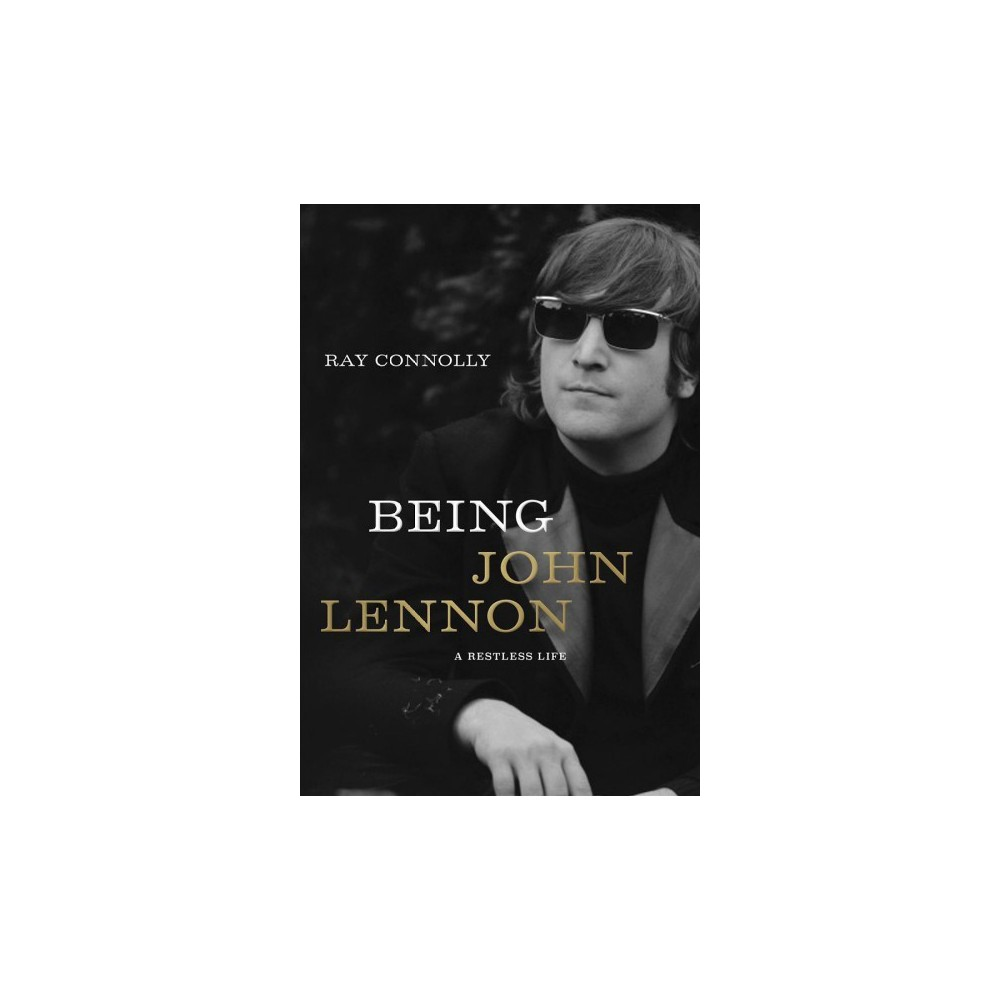 Being John Lennon : A Restless Life - by Ray Connolly (Hardcover)