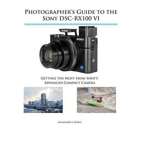 Photographer's Guide to the Sony DSC-RX100 VI - by  Alexander S White (Paperback) - image 1 of 1