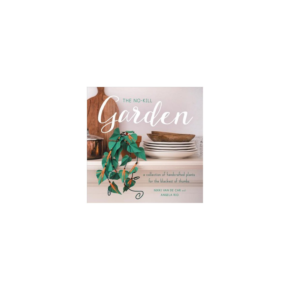 No-Kill Garden : A Collection of Handcrafted Plants for the Blackest of Thumbs - (Paperback)