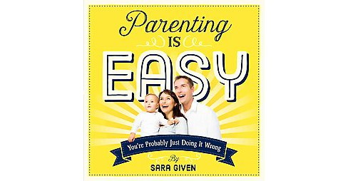 Parenting Is Easy : You're Probably Just Doing It Wrong (Paperback) (Sara Given) - image 1 of 1