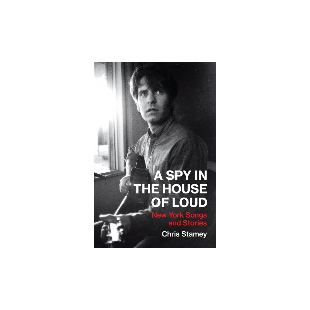 Spy in the House of Loud : New York Songs and Stories - by Chris Stamey (Hardcover)