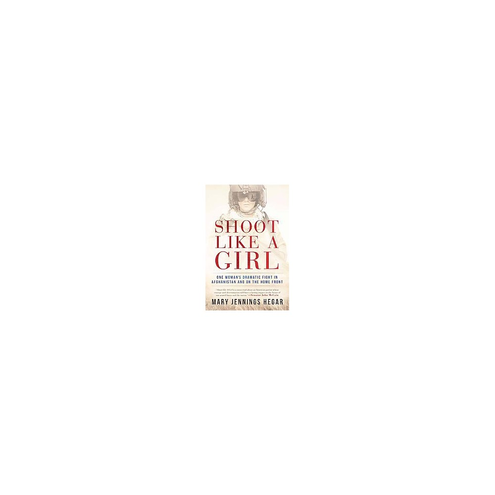 Shoot Like a Girl : One Woman's Dramatic Fight in Afghanistan and on the Home Front (Hardcover) (Mary