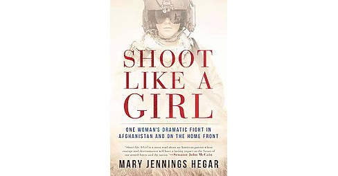 Shoot Like a Girl : One Woman's Dramatic Fight in Afghanistan and on the Home Front (Hardcover) (Mary - image 1 of 1