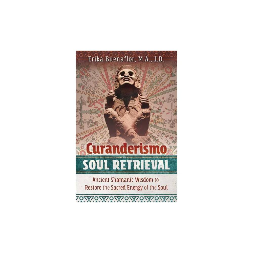 Curanderismo Soul Retrieval : Ancient Shamanic Wisdom to Restore the Sacred Energy of the Soul