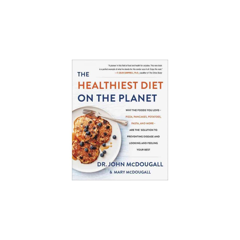 Healthiest Diet on the Planet : Why the Foods You Love-Pizza, Pancakes, Potatoes, Pasta, and More-are