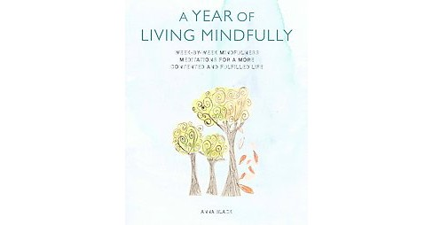 Year of Living Mindfully : Week-by-Week Mindfulness Meditations for a More Contented and Fulfilled Life - image 1 of 1