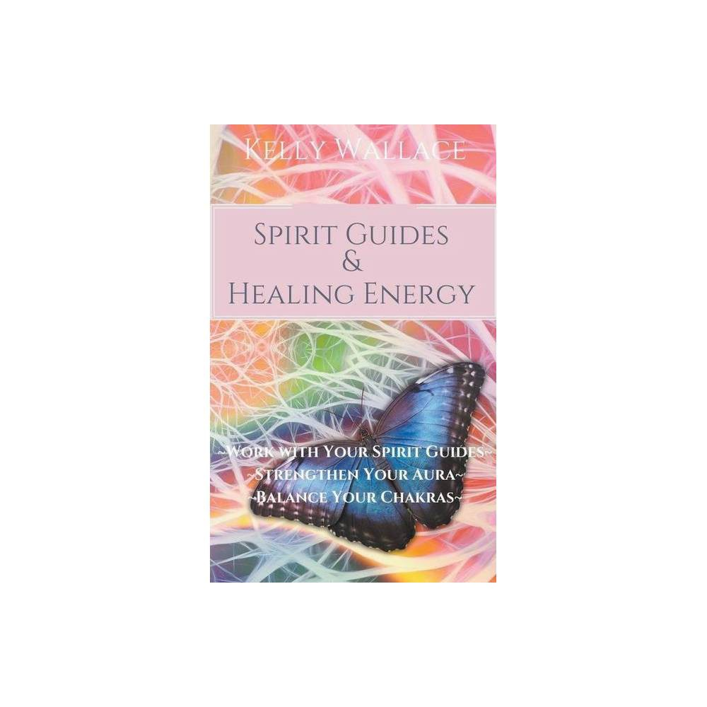 Spirit Guides And Healing Energy By Kelly Wallace Paperback