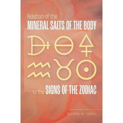 Relation of the Mineral Salts of the Body to the Signs of the Zodiac - by  George W Carey (Paperback)