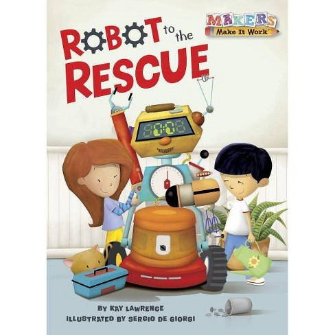 Robot to the Rescue - (Makers Make It Work) by  Kay Lawrence (Hardcover) - image 1 of 1