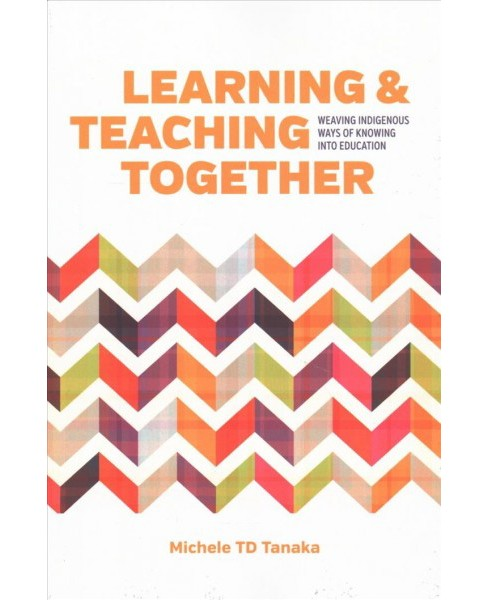 Learning and Teaching Together : Weaving Indigenous Ways of Knowing into Education (Reprint) (Paperback) - image 1 of 1