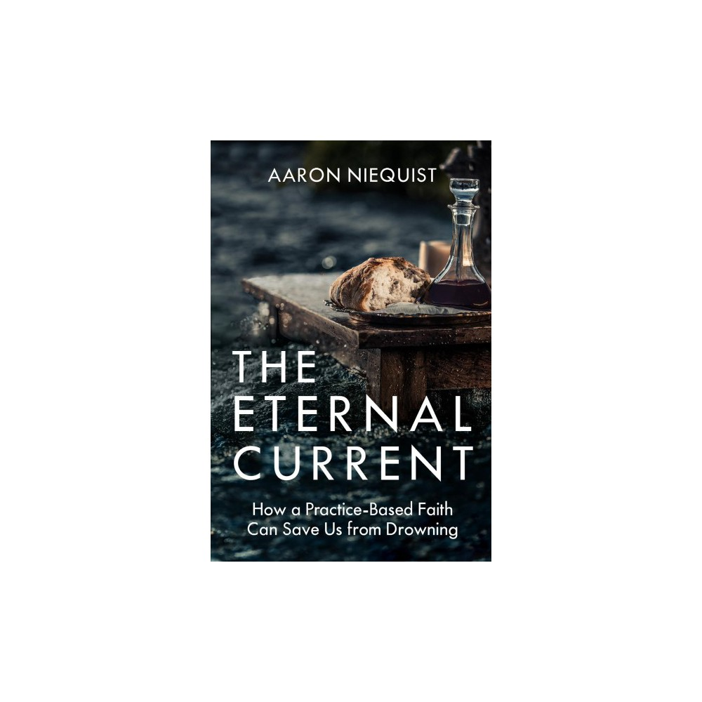 Eternal Current : How a Practice-Based Faith Can Save Us from Drowning - by Aaron Niequist (Hardcover)