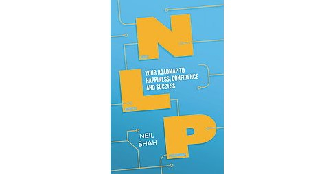 Neurolinguistic Programming : Your Map to Happiness, Confidence and Success (Paperback) (Neil Shah) - image 1 of 1