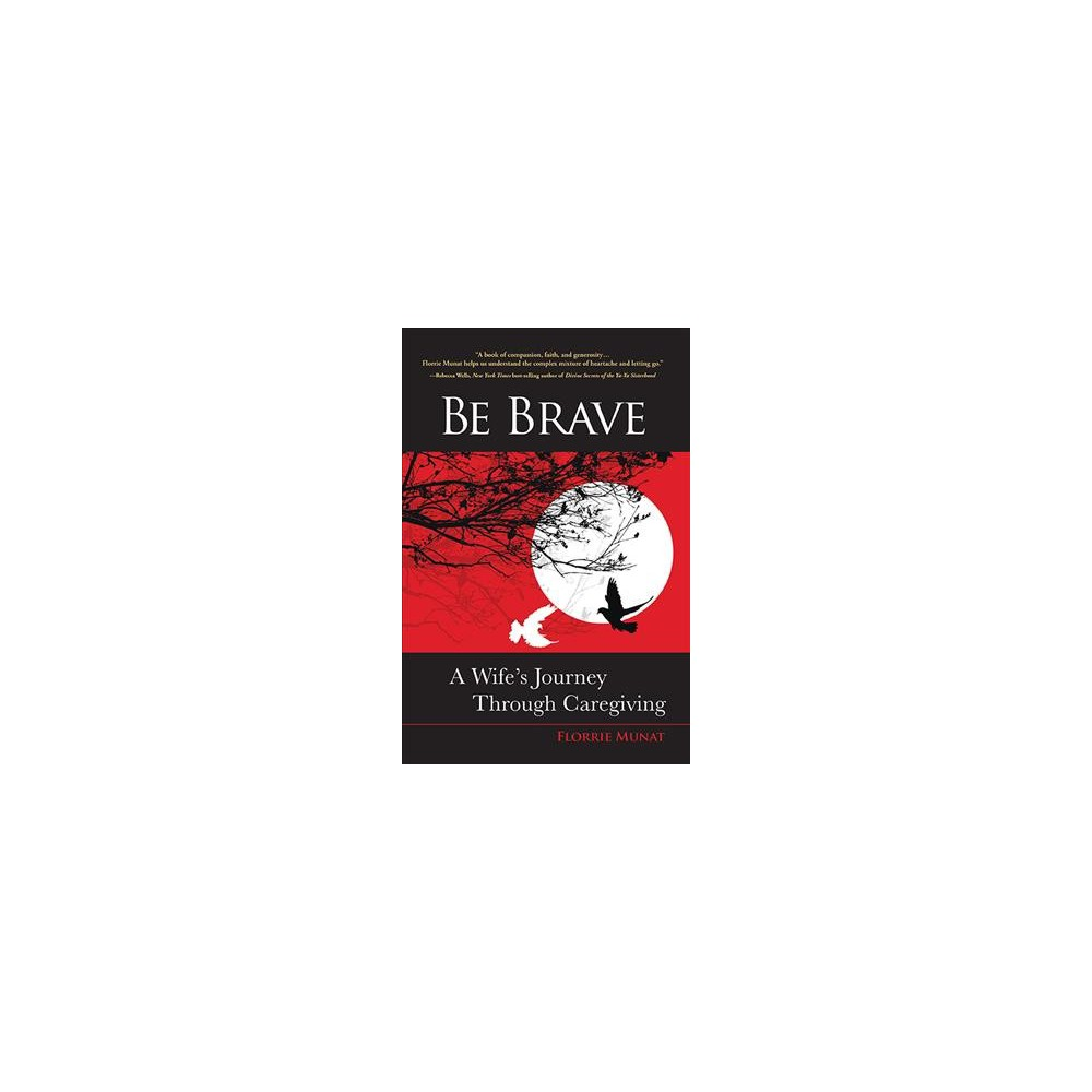 Be Brave : A Wife's Journey Through Caregiving (Paperback) (Florrie Munat)