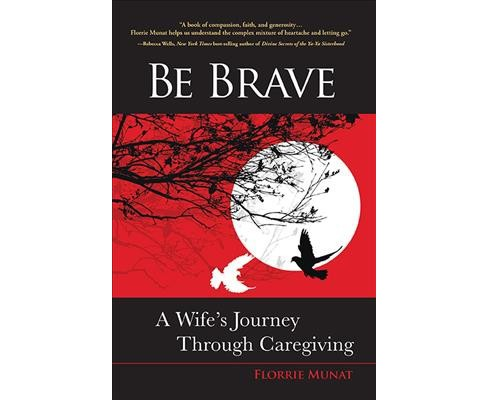 Be Brave : A Wife's Journey Through Caregiving (Paperback) (Florrie Munat) - image 1 of 1