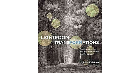 Lightroom Transformations : Realizing Your Vision With Adobe Lightroom - Plus Photoshop (Paperback) - image 1 of 1