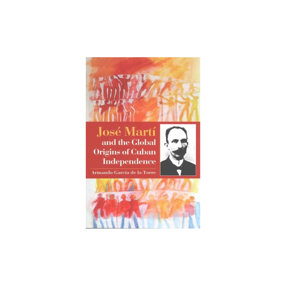 José Martí and the Global Origins of Cuban Independence (Paperback) (Armando Garciu0301a De La
