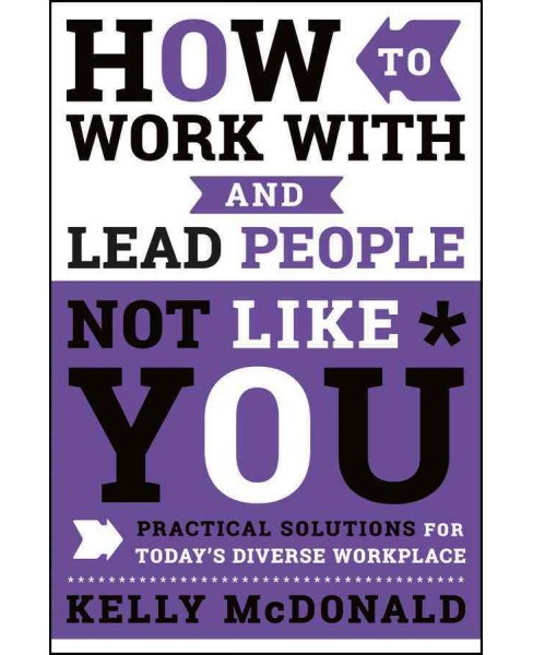 How to Work With and Lead People Not Like You : Practical Solutions for Today's Diverse Workplace - image 1 of 1