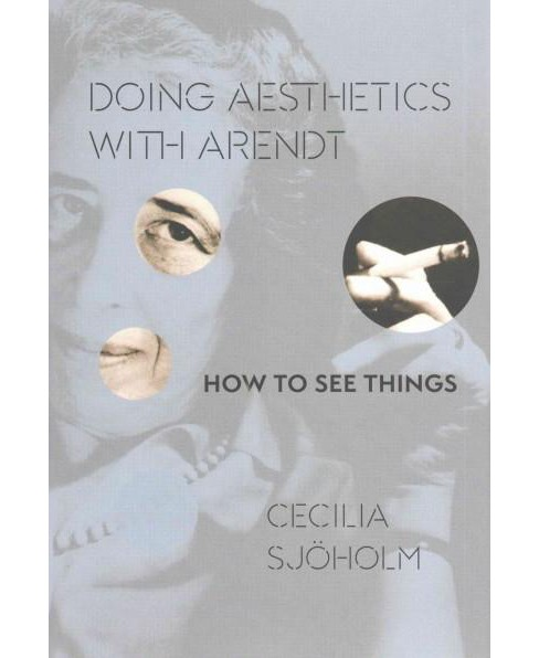 Doing Aesthetics With Arendt : How to See Things (Hardcover) (Cecilia Sju00f6holm) - image 1 of 1