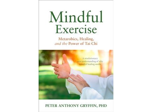 Mindful Exercise : Metarobics, Healing, and the Power of Tai Chi: A Revolutionary New Understanding of - image 1 of 1