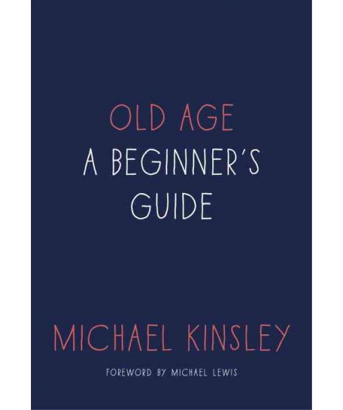 Old Age : A Beginner's Guide (Hardcover) (Michael Kinsley) - image 1 of 1