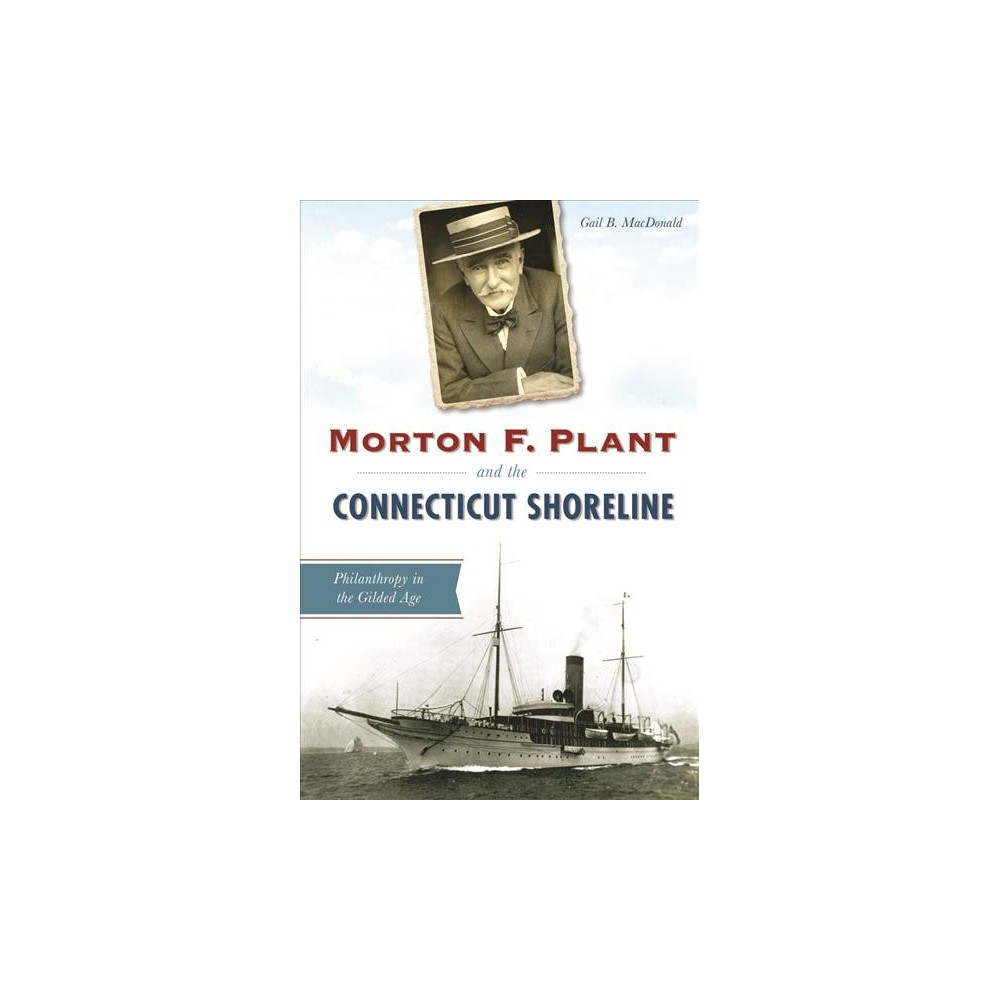 Morton F. Plant and the Connecticut Shoreline : Philanthropy in the Gilded Age (Paperback) (Gail B.