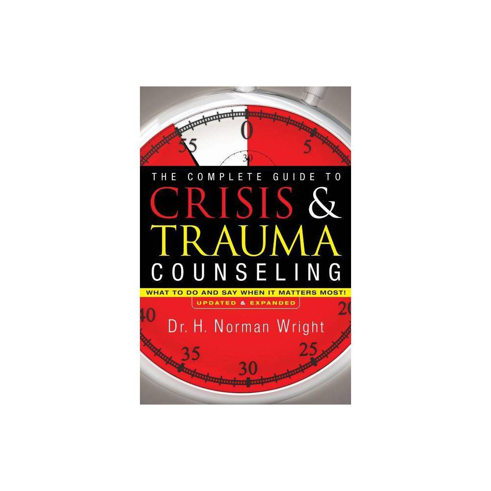 The Complete Guide To Crisis Trauma Counseling By H Norman Wright Hardcover