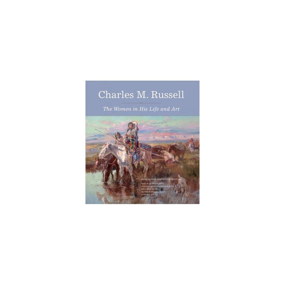 Charles M. Russell : The Women in His Life and Art - (Hardcover)