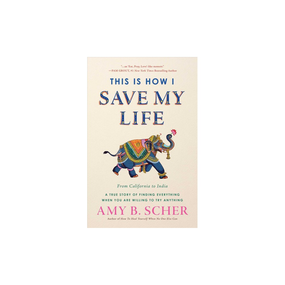 This Is How I Save My Life : From California to India, A True Story of Finding Everything When You Are