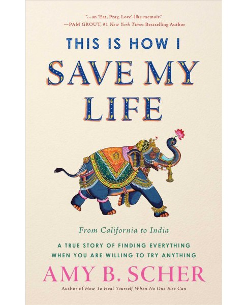 This Is How I Save My Life : From California to India, A True Story of Finding Everything When You Are - image 1 of 1