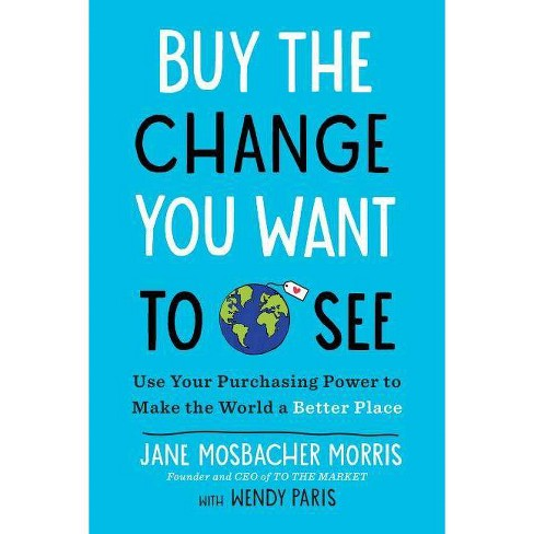 Buy the Change You Want to See : Use Your Purchasing Power to Make the World a Better Place - image 1 of 1