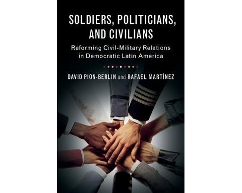 Soldiers, Politicians, and Civilians : Reforming Civil-Military Relations in Democratic Latin America - image 1 of 1