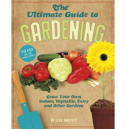 Ultimate Guide to Gardening : Grow Your Own Indoor, Vegetable, Fairy, and Other Great Gardens - image 1 of 1